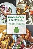 Halogenofen Rezeptbuch: Herrliche Halogenofen Rezepte für jede Tageszeit